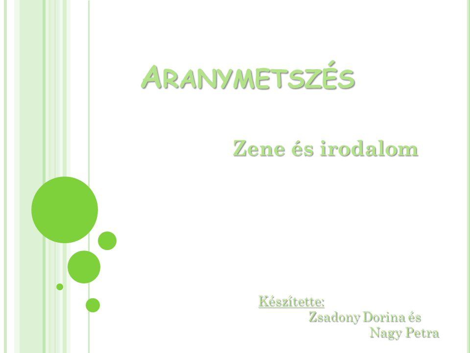 Aranymetszés Zene és irodalom Készítette: Zsadony Dorina és Nagy Petra
