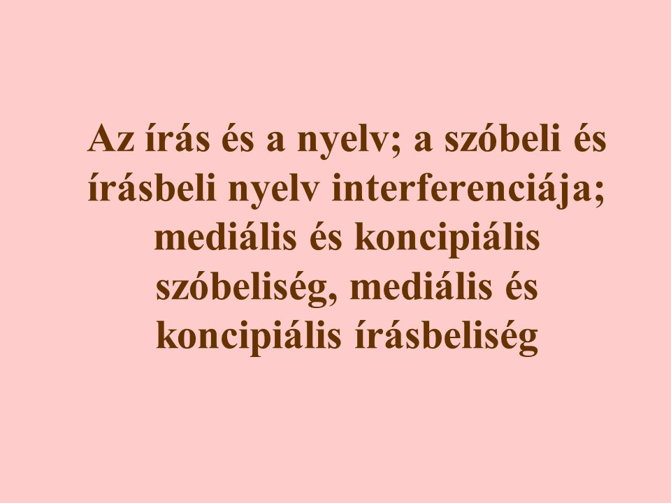 Az írás és a nyelv; a szóbeli és írásbeli nyelv interferenciája; mediális és koncipiális szóbeliség, mediális és koncipiális írásbeliség