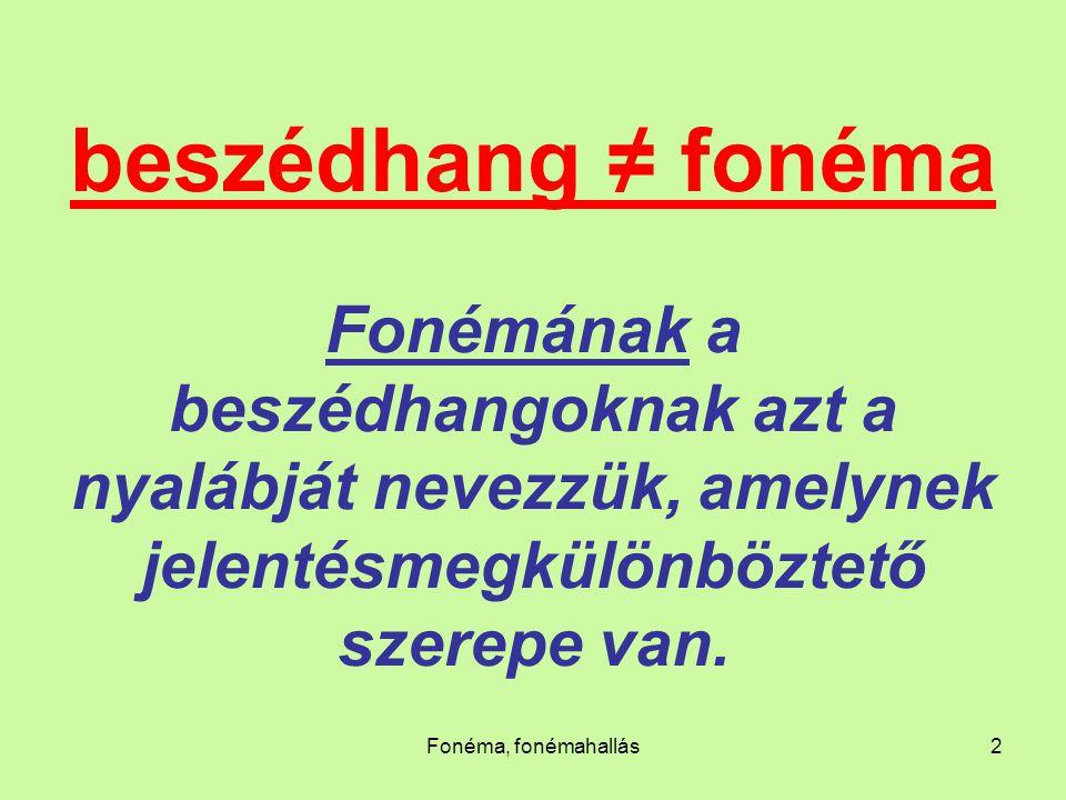 beszédhang ≠ fonéma Fonémának a beszédhangoknak azt a nyalábját nevezzük, amelynek jelentésmegkülönböztető szerepe van.