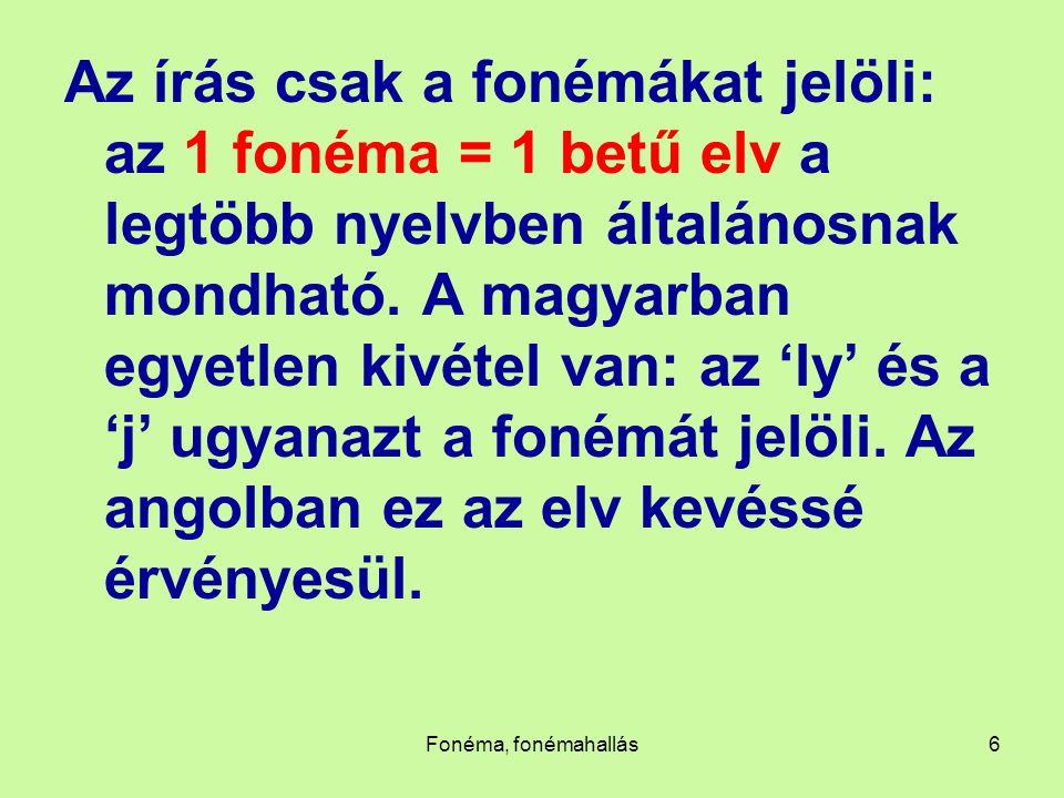Az írás csak a fonémákat jelöli: az 1 fonéma = 1 betű elv a legtöbb nyelvben általánosnak mondható. A magyarban egyetlen kivétel van: az 'ly' és a 'j' ugyanazt a fonémát jelöli. Az angolban ez az elv kevéssé érvényesül.