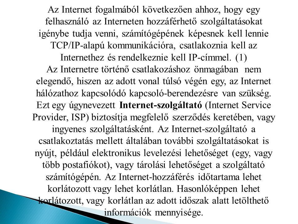 Az Internet fogalmából következően ahhoz, hogy egy felhasználó az Interneten hozzáférhető szolgáltatásokat igénybe tudja venni, számítógépének képesnek kell lennie TCP/IP-alapú kommunikációra, csatlakoznia kell az Internethez és rendelkeznie kell IP-címmel. (1)