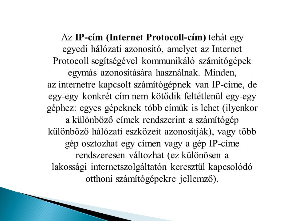 Az IP-cím (Internet Protocoll-cím) tehát egy egyedi hálózati azonosító, amelyet az Internet Protocoll segítségével kommunikáló számítógépek egymás azonosítására használnak.