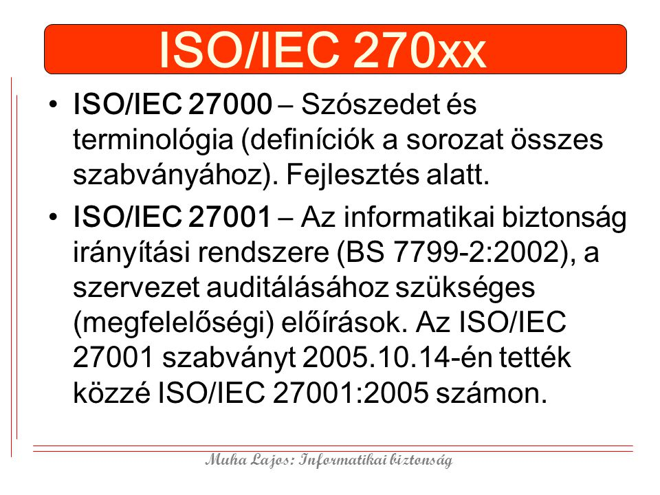 ISO/IEC 270xx ISO/IEC 27000 – Szószedet és terminológia (definíciók a sorozat összes szabványához). Fejlesztés alatt.