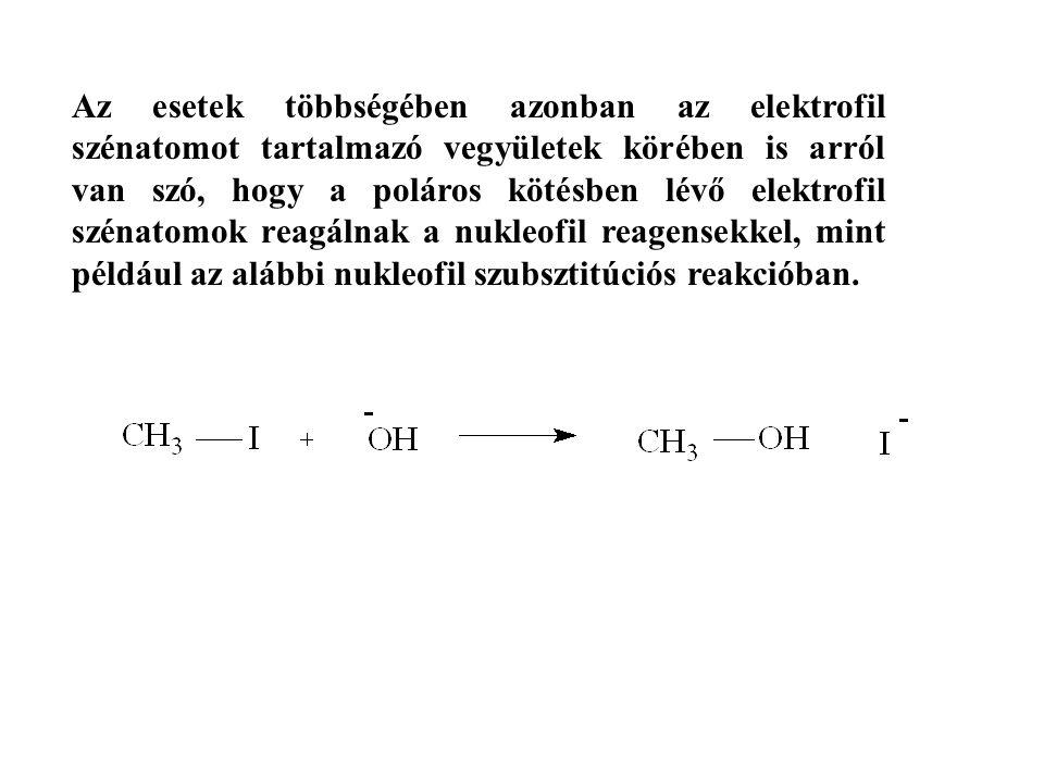 Az esetek többségében azonban az elektrofil szénatomot tartalmazó vegyületek körében is arról van szó, hogy a poláros kötésben lévő elektrofil szénatomok reagálnak a nukleofil reagensekkel, mint például az alábbi nukleofil szubsztitúciós reakcióban.
