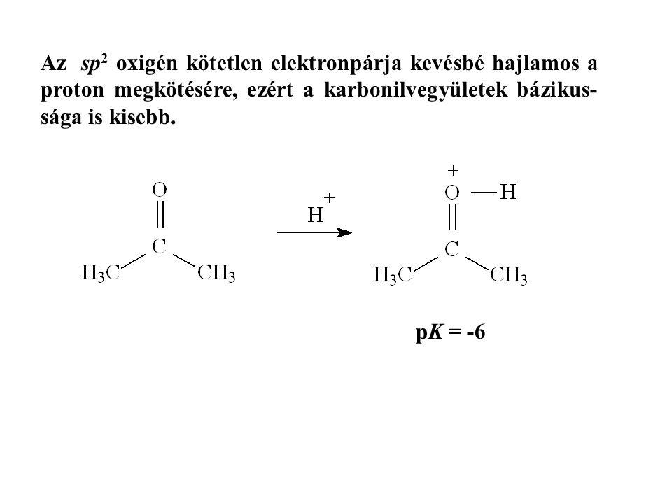 Az sp2 oxigén kötetlen elektronpárja kevésbé hajlamos a proton megkötésére, ezért a karbonilvegyületek bázikus-sága is kisebb.