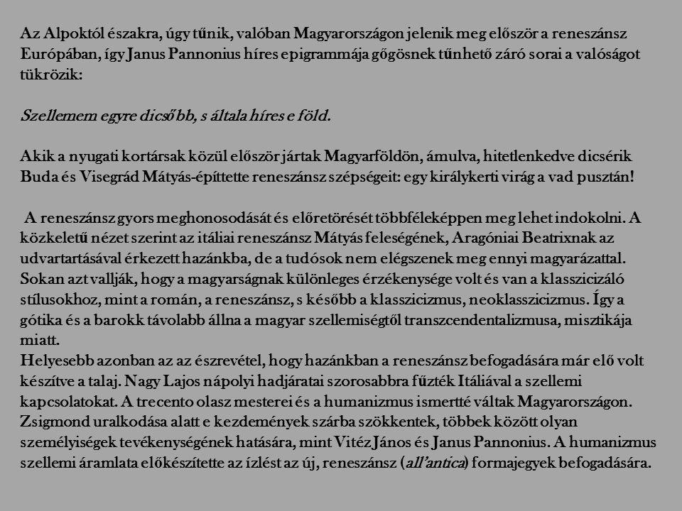 Az Alpoktól északra, úgy tűnik, valóban Magyarországon jelenik meg először a reneszánsz Európában, így Janus Pannonius híres epigrammája gőgösnek tűnhető záró sorai a valóságot tükrözik: