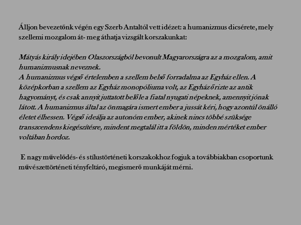 Álljon bevezetőnk végén egy Szerb Antaltól vett idézet: a humanizmus dicsérete, mely szellemi mozgalom át- meg áthatja vizsgált korszakunkat: