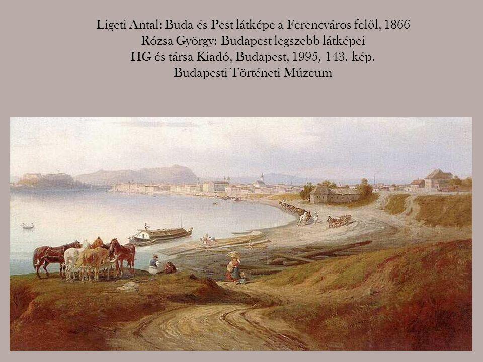Ligeti Antal: Buda és Pest látképe a Ferencváros felől, 1866 Rózsa György: Budapest legszebb látképei HG és társa Kiadó, Budapest, 1995, 143.