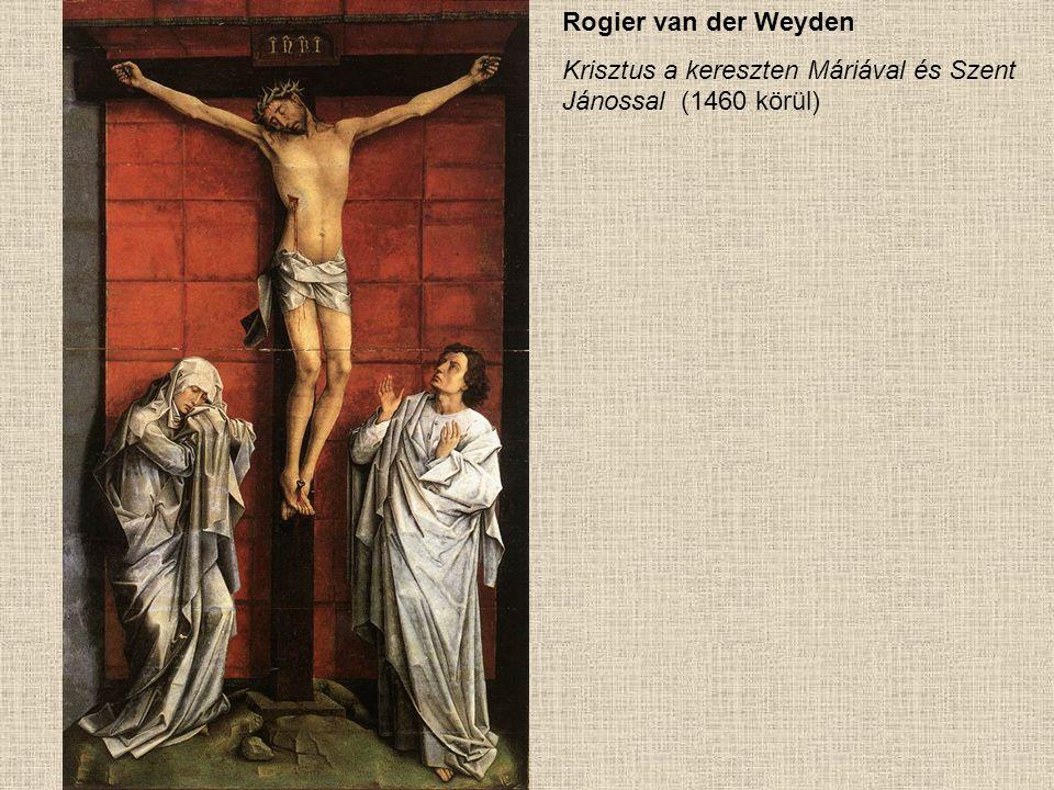 Rogier van der Weyden Krisztus a kereszten Máriával és Szent Jánossal (1460 körül)