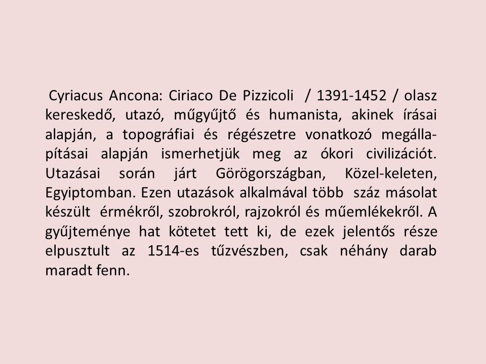 Cyriacus Ancona: Ciriaco De Pizzicoli / 1391-1452 / olasz kereskedő, utazó, műgyűjtő és humanista, akinek írásai alapján, a topográfiai és régészetre vonatkozó megálla-pításai alapján ismerhetjük meg az ókori civilizációt.