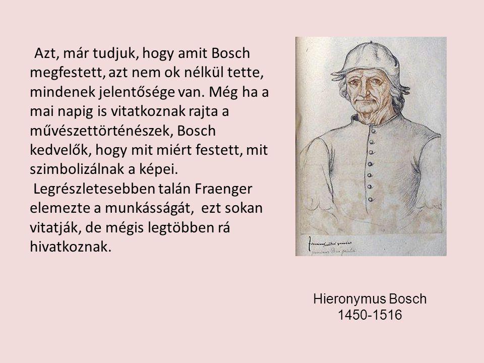 Azt, már tudjuk, hogy amit Bosch megfestett, azt nem ok nélkül tette, mindenek jelentősége van. Még ha a mai napig is vitatkoznak rajta a művészettörténészek, Bosch kedvelők, hogy mit miért festett, mit szimbolizálnak a képei.