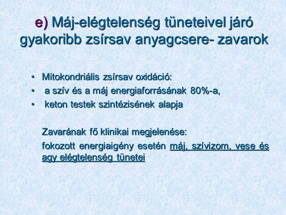e) Máj-elégtelenség tüneteivel járó gyakoribb zsírsav anyagcsere- zavarok