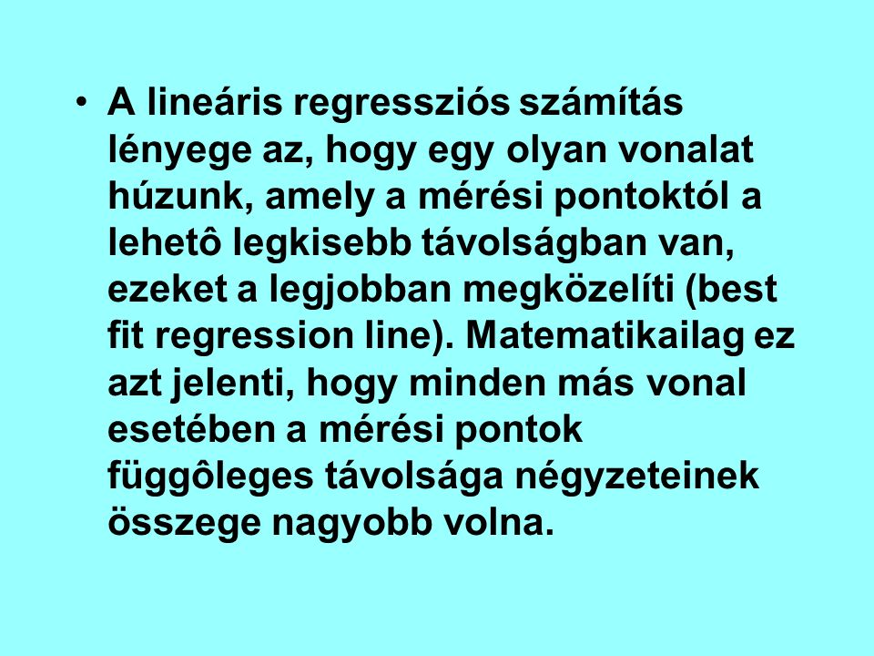 A lineáris regressziós számítás lényege az, hogy egy olyan vonalat húzunk, amely a mérési pontoktól a lehetô legkisebb távolságban van, ezeket a legjobban megközelíti (best fit regression line).
