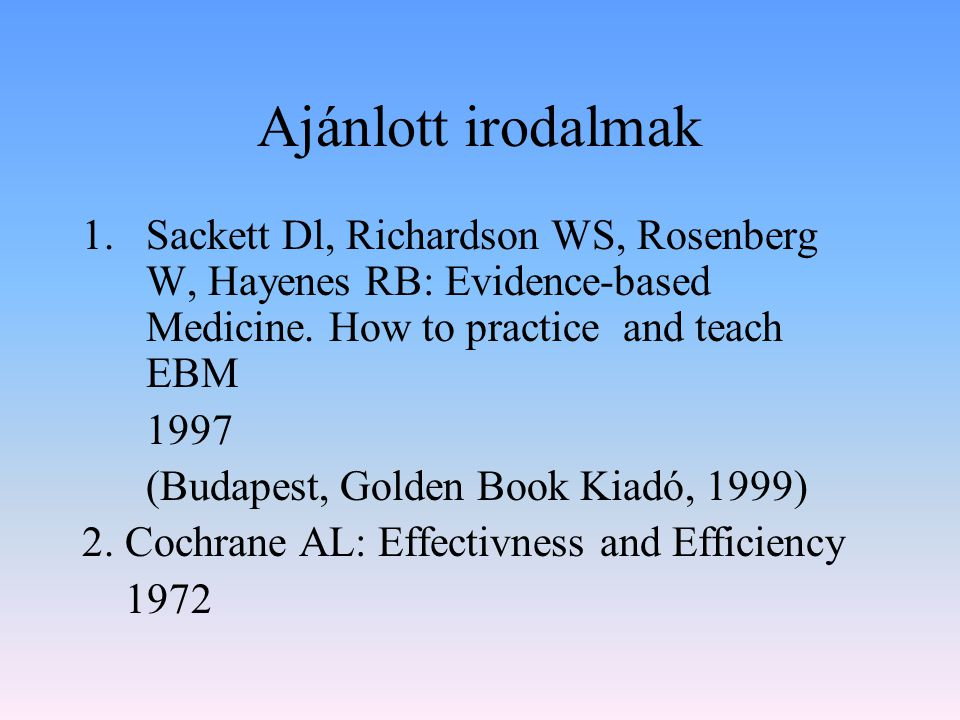 Ajánlott irodalmak Sackett Dl, Richardson WS, Rosenberg W, Hayenes RB: Evidence-based Medicine. How to practice and teach EBM.