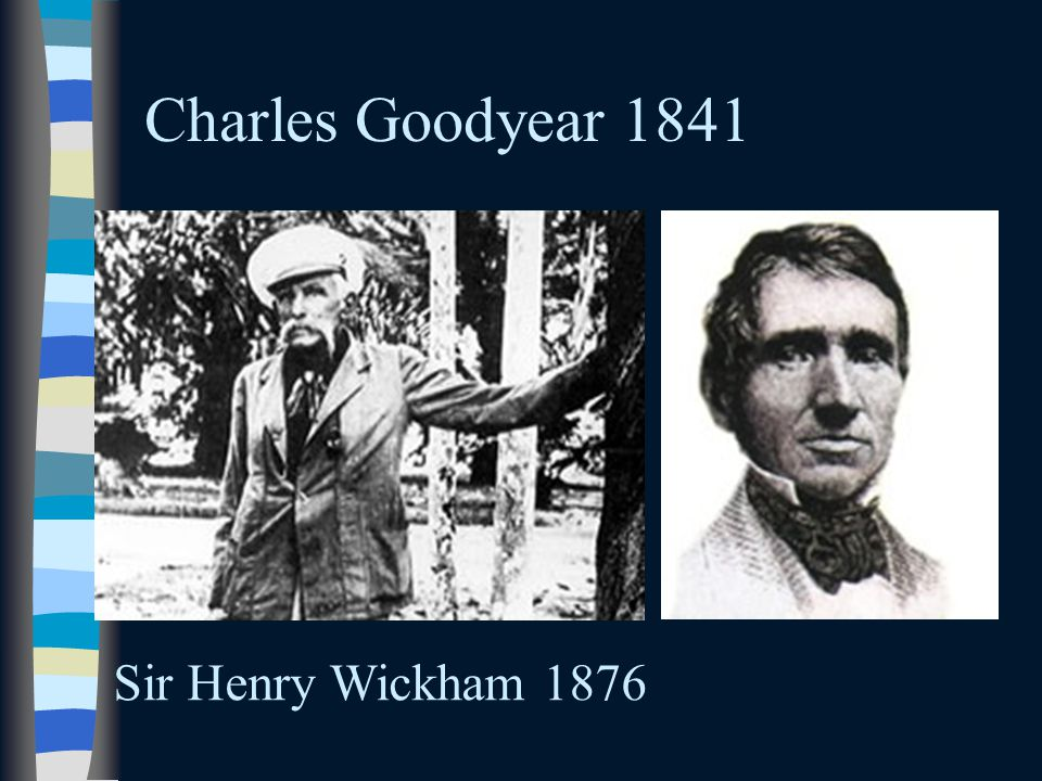 Charles Goodyear 1841 Sir Henry Wickham 1876