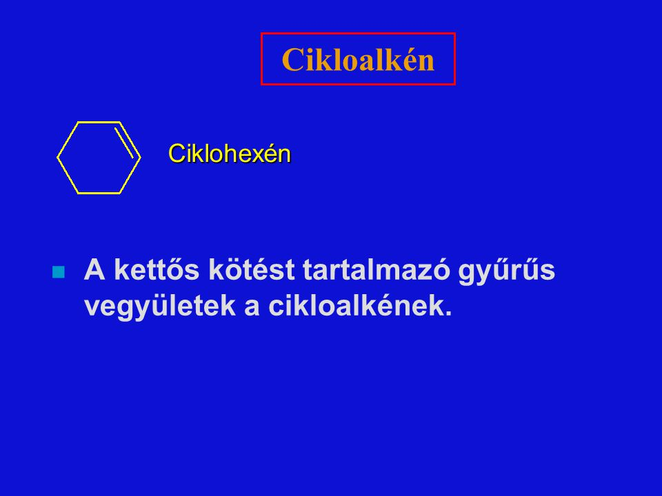 Cikloalkén Ciklohexén A kettős kötést tartalmazó gyűrűs vegyületek a cikloalkének.