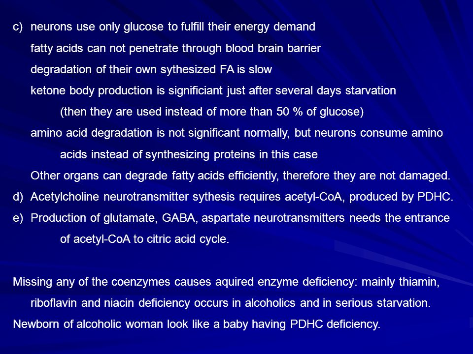 neurons use only glucose to fulfill their energy demand fatty acids can not penetrate through blood brain barrier degradation of their own sythesized FA is slow ketone body production is significiant just after several days starvation (then they are used instead of more than 50 % of glucose) amino acid degradation is not significant normally, but neurons consume amino acids instead of synthesizing proteins in this case Other organs can degrade fatty acids efficiently, therefore they are not damaged.