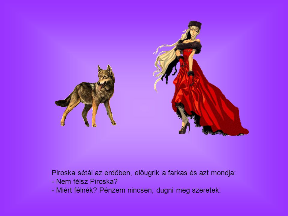 Piroska sétál az erdőben, előugrik a farkas és azt mondja: - Nem félsz Piroska.