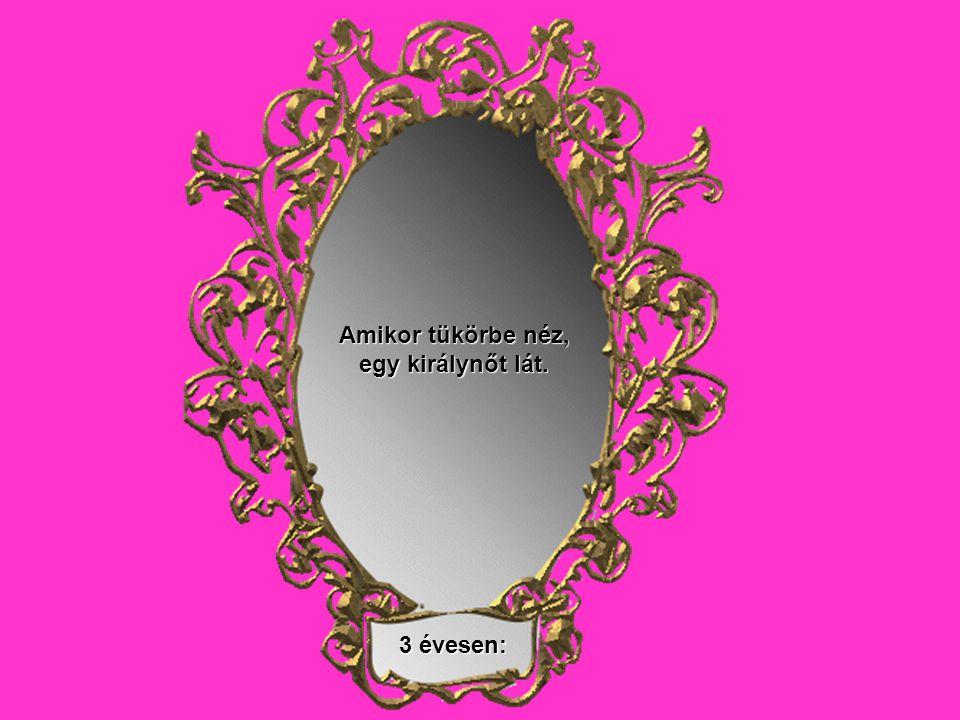 Amikor tükörbe néz, egy királynőt lát. 3 évesen:
