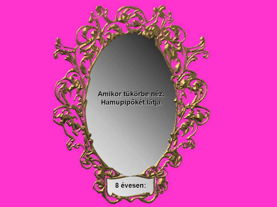 Amikor tükörbe néz, Hamupipőkét látja. 8 évesen: