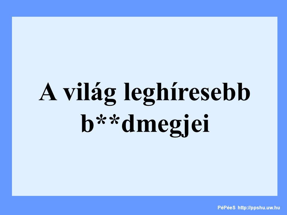A világ leghíresebb b**dmegjei PéPéeS http://ppshu.uw.hu