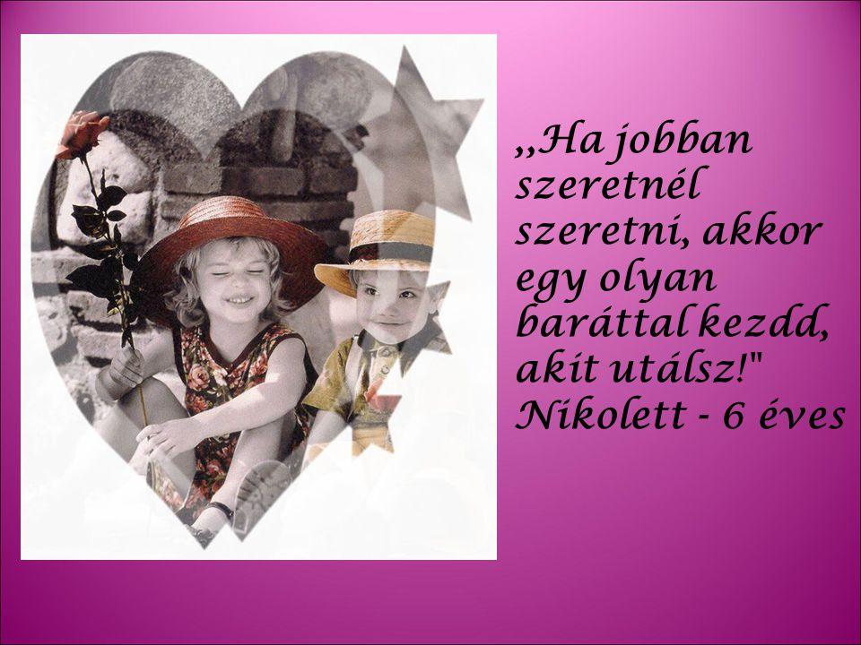 ,,Ha jobban szeretnél szeretni, akkor egy olyan baráttal kezdd, akit utálsz! Nikolett - 6 éves