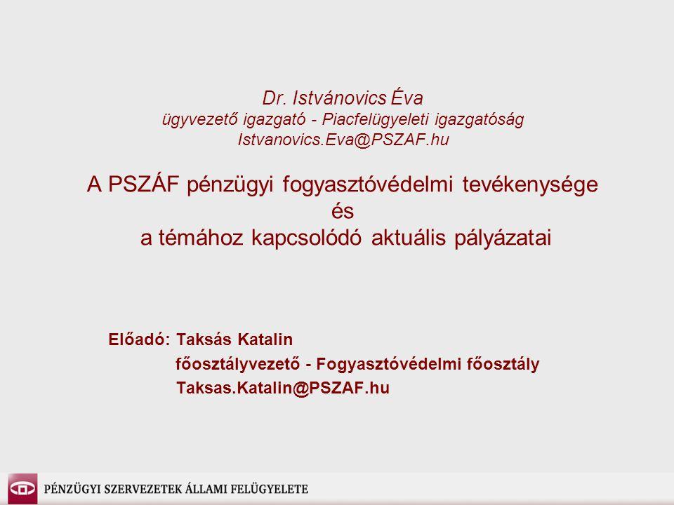 Dr. Istvánovics Éva ügyvezető igazgató - Piacfelügyeleti igazgatóság Istvanovics.Eva@PSZAF.hu A PSZÁF pénzügyi fogyasztóvédelmi tevékenysége és a témához kapcsolódó aktuális pályázatai