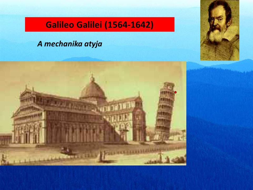 Galileo Galilei (1564-1642) A mechanika atyja