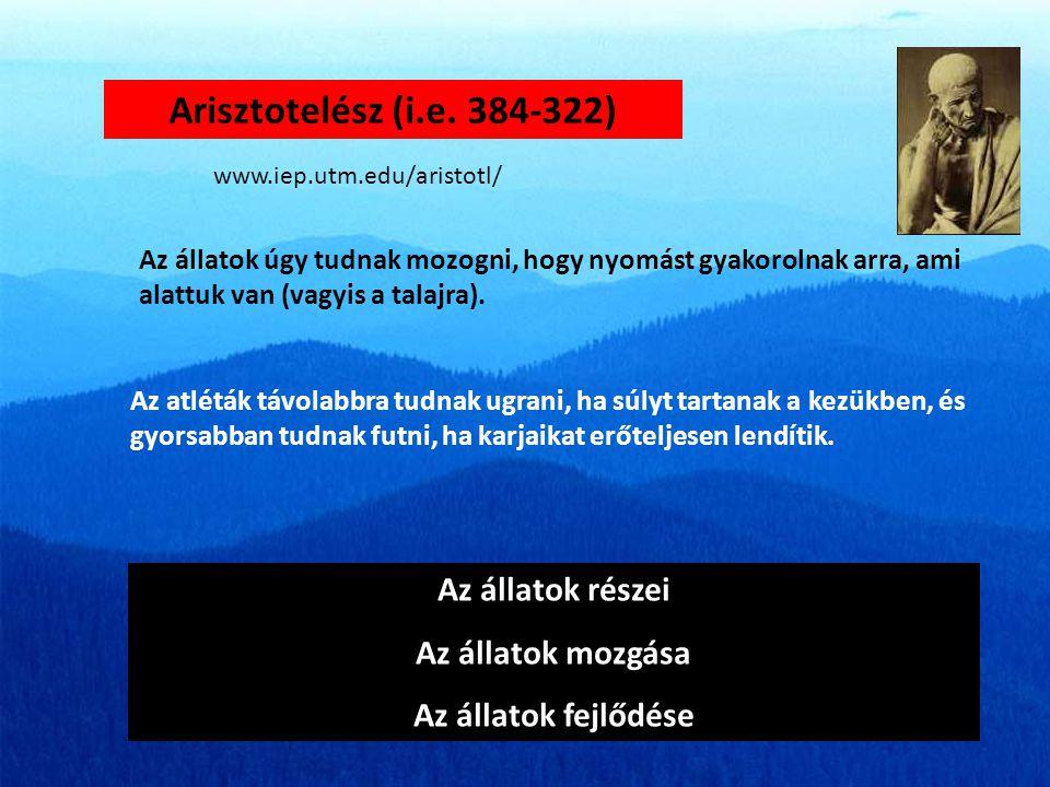 Arisztotelész (i.e. 384-322) Az állatok részei Az állatok mozgása