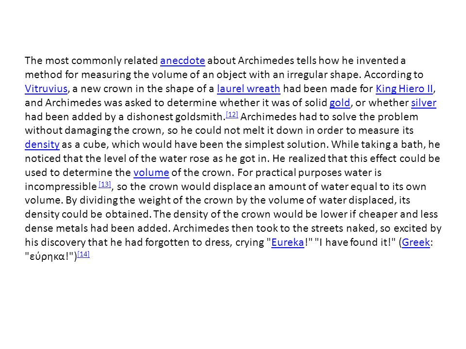 The most commonly related anecdote about Archimedes tells how he invented a method for measuring the volume of an object with an irregular shape.