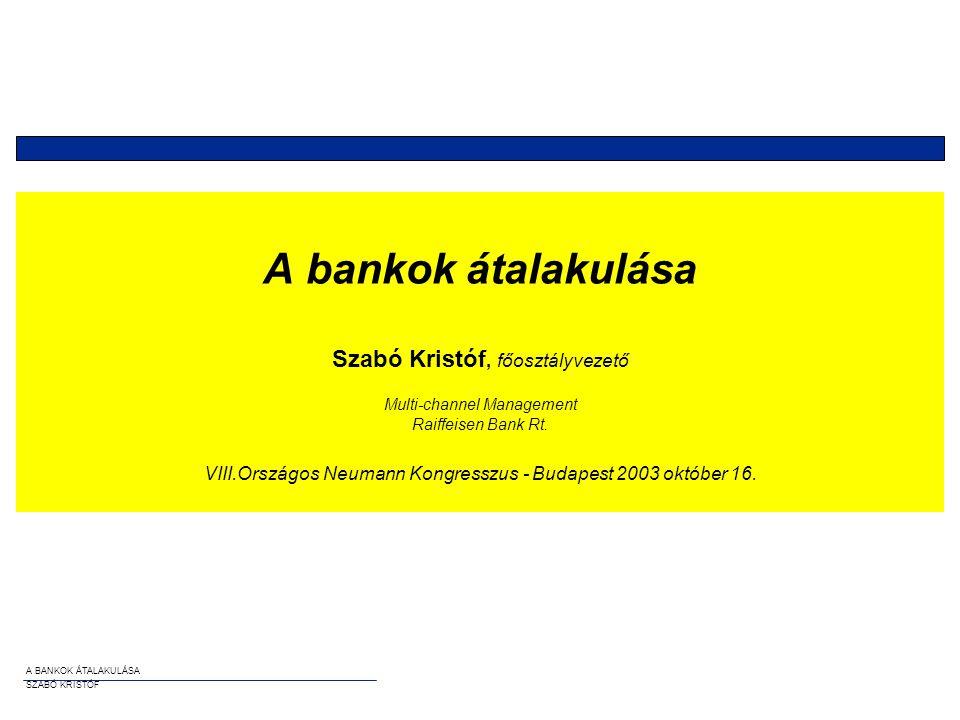 A bankok átalakulása Szabó Kristóf, főosztályvezető Multi-channel Management Raiffeisen Bank Rt. VIII.Országos Neumann Kongresszus - Budapest 2003 október 16.