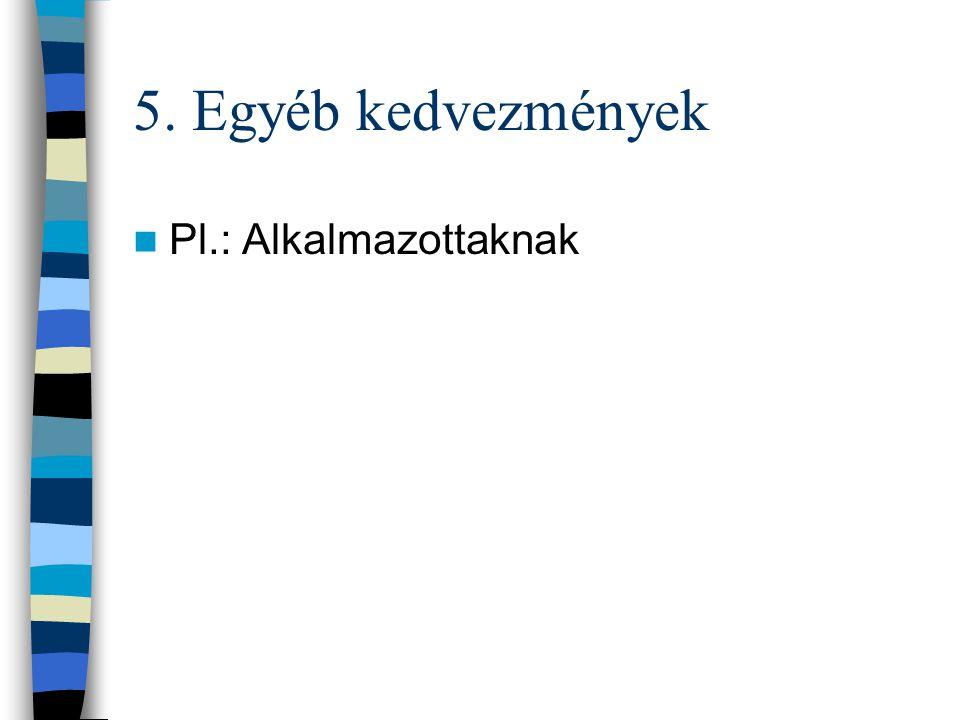 5. Egyéb kedvezmények Pl.: Alkalmazottaknak