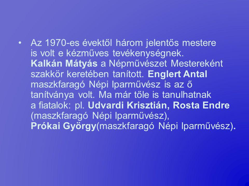 Az 1970-es évektől három jelentős mestere is volt e kézműves tevékenységnek. Kalkán Mátyás a Népművészet Mestereként szakkör keretében tanított. Englert Antal maszkfaragó Népi Iparművész is az ő tanítványa volt.