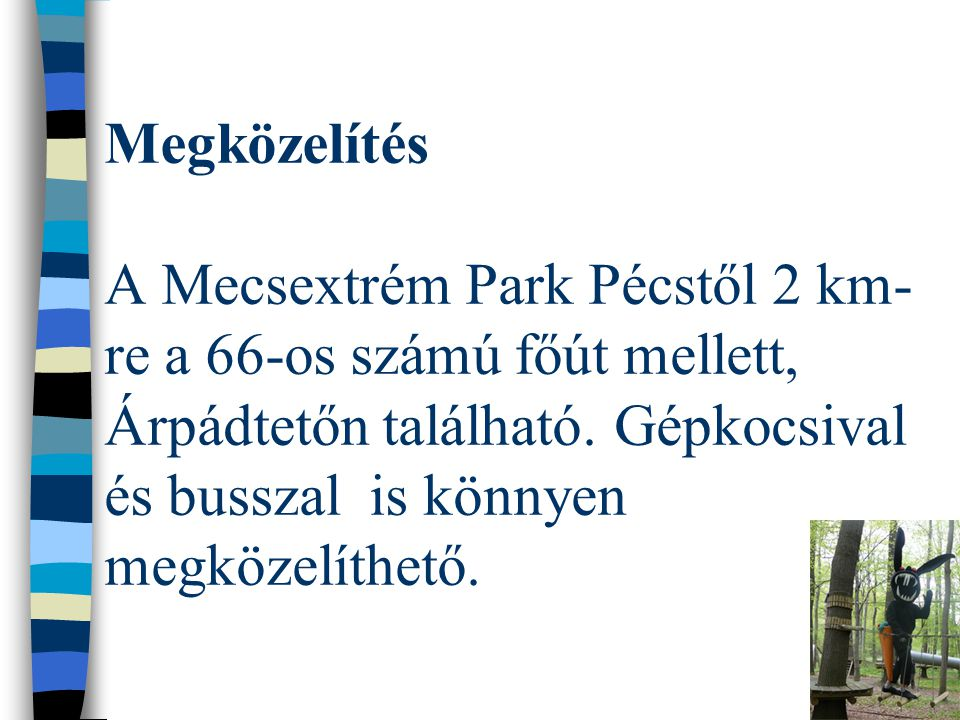 Megközelítés A Mecsextrém Park Pécstől 2 km-re a 66-os számú főút mellett, Árpádtetőn található.
