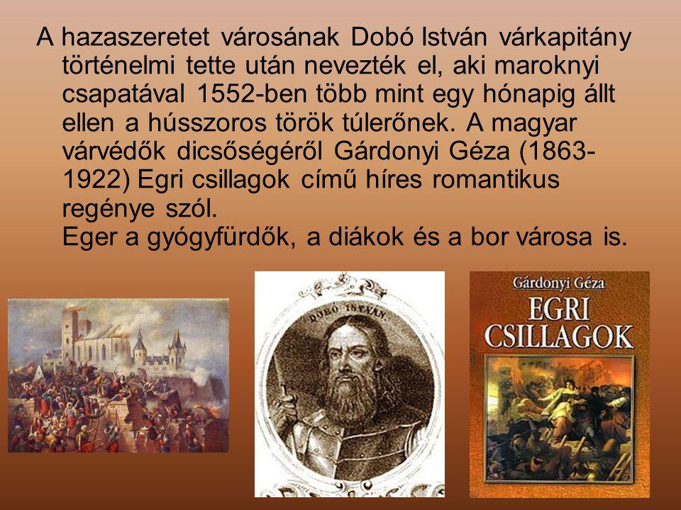 A hazaszeretet városának Dobó István várkapitány történelmi tette után nevezték el, aki maroknyi csapatával 1552-ben több mint egy hónapig állt ellen a hússzoros török túlerőnek.