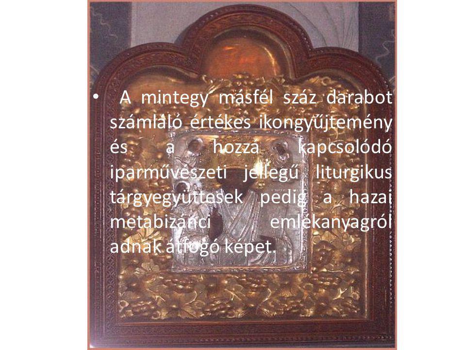 A mintegy másfél száz darabot számláló értékes ikongyűjtemény és a hozzá kapcsolódó iparművészeti jellegű liturgikus tárgyegyüttesek pedig a hazai metabizánci emlékanyagról adnak átfogó képet.