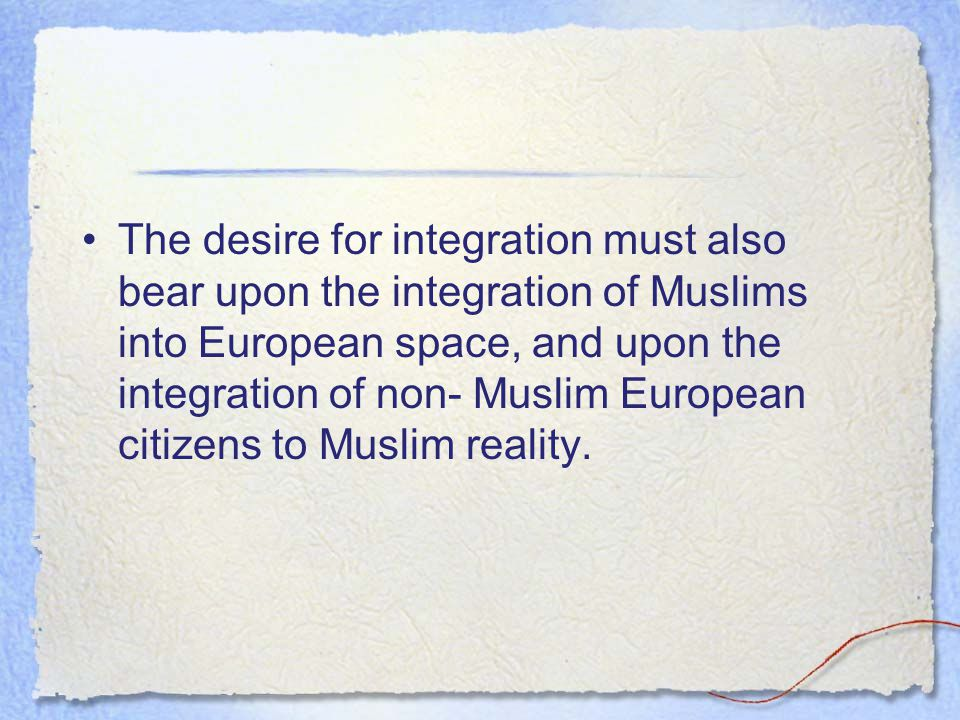 The desire for integration must also bear upon the integration of Muslims into European space, and upon the integration of non- Muslim European citizens to Muslim reality.