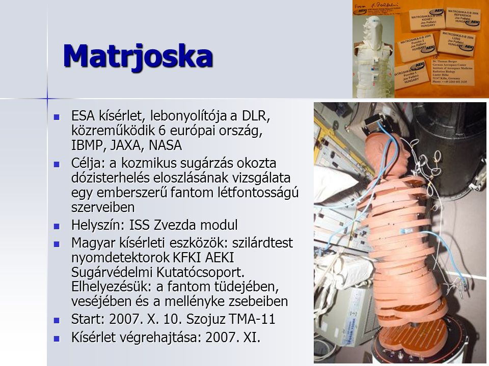Matrjoska ESA kísérlet, lebonyolítója a DLR, közreműködik 6 európai ország, IBMP, JAXA, NASA.