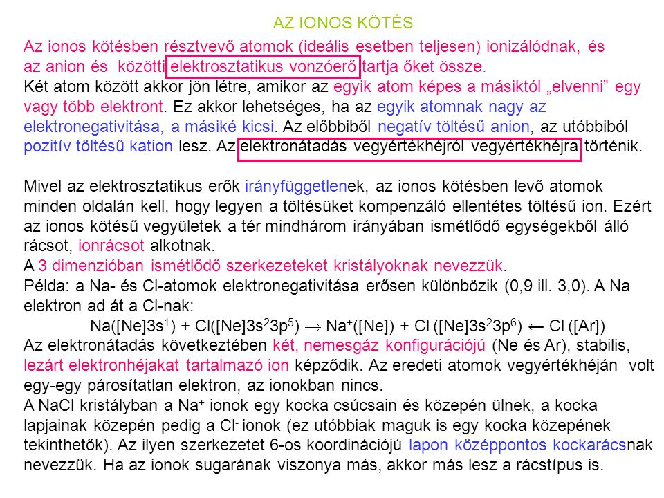 AZ IONOS KÖTÉS Az ionos kötésben résztvevő atomok (ideális esetben teljesen) ionizálódnak, és.