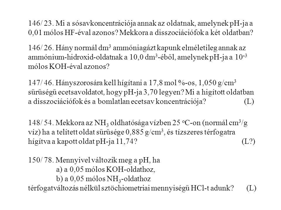146/ 23. Mi a sósavkoncentrációja annak az oldatnak, amelynek pH-ja a 0,01 mólos HF-éval azonos Mekkora a disszociációfok a két oldatban