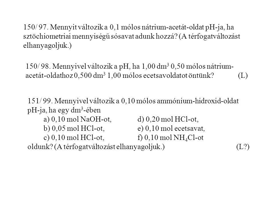 150/ 97. Mennyit változik a 0,1 mólos nátrium-acetát-oldat pH-ja, ha sztöchiometriai mennyiségű sósavat adunk hozzá (A térfogatváltozást elhanyagoljuk.)
