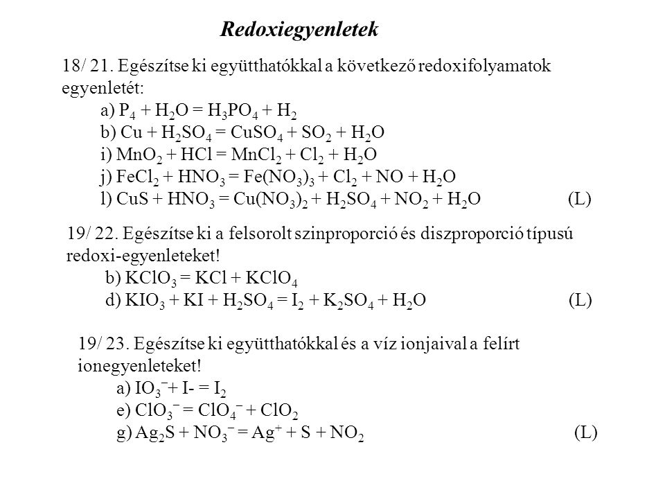 Redoxiegyenletek 18/ 21. Egészítse ki együtthatókkal a következő redoxifolyamatok egyenletét: a) P4 + H2O = H3PO4 + H2.