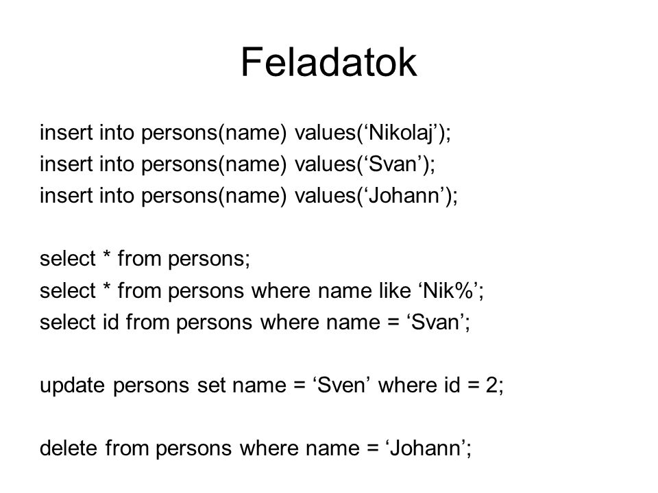 Feladatok insert into persons(name) values('Nikolaj');