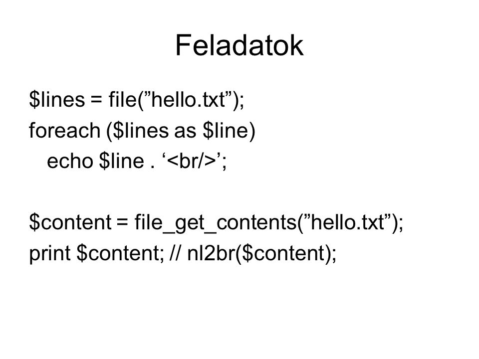 Feladatok $lines = file( hello.txt ); foreach ($lines as $line)