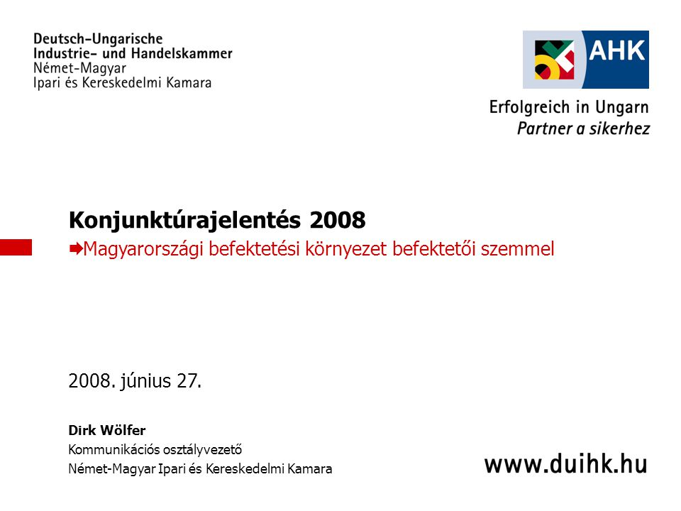 Konjunktúrajelentés 2008 Magyarországi befektetési környezet befektetői szemmel. 2008. június 27. Dirk Wölfer.