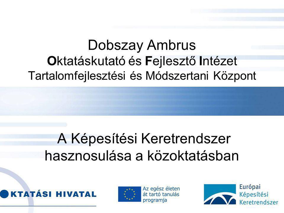 Dobszay Ambrus Oktatáskutató és Fejlesztő Intézet Tartalomfejlesztési és Módszertani Központ A Képesítési Keretrendszer hasznosulása a közoktatásban