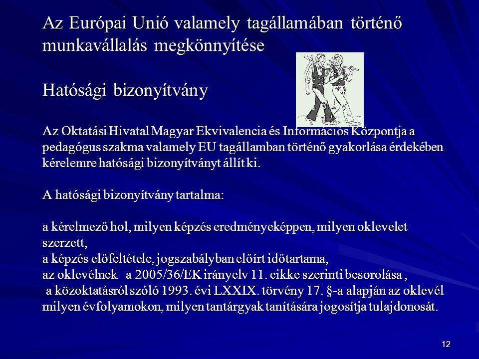 Az Európai Unió valamely tagállamában történő munkavállalás megkönnyítése Hatósági bizonyítvány Az Oktatási Hivatal Magyar Ekvivalencia és Információs Központja a pedagógus szakma valamely EU tagállamban történő gyakorlása érdekében kérelemre hatósági bizonyítványt állít ki. A hatósági bizonyítvány tartalma: a kérelmező hol, milyen képzés eredményeképpen, milyen oklevelet szerzett, a képzés előfeltétele, jogszabályban előírt időtartama, az oklevélnek a 2005/36/EK irányelv 11. cikke szerinti besorolása , a közoktatásról szóló 1993. évi LXXIX. törvény 17. §-a alapján az oklevél milyen évfolyamokon, milyen tantárgyak tanítására jogosítja tulajdonosát.