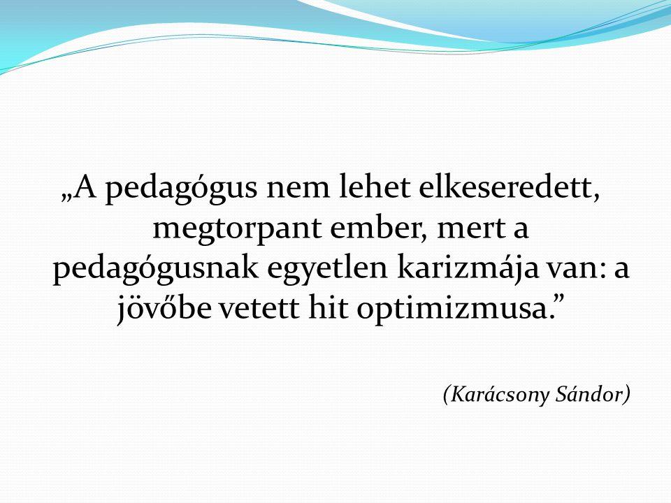 """""""A pedagógus nem lehet elkeseredett, megtorpant ember, mert a pedagógusnak egyetlen karizmája van: a jövőbe vetett hit optimizmusa."""