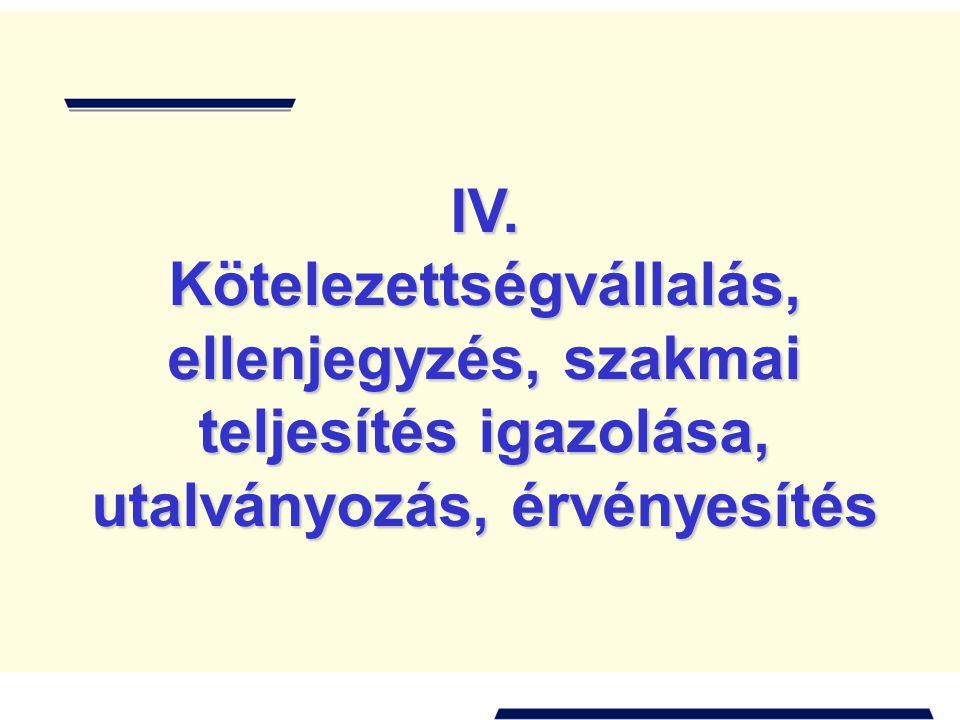 IV. Kötelezettségvállalás, ellenjegyzés, szakmai teljesítés igazolása, utalványozás, érvényesítés