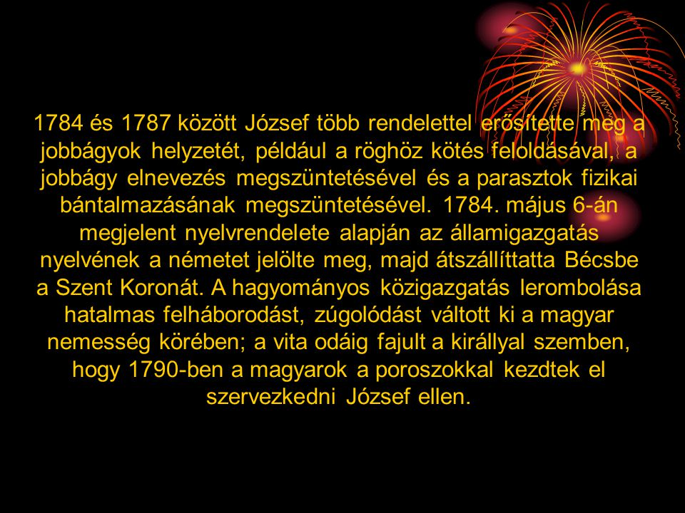 1784 és 1787 között József több rendelettel erősítette meg a jobbágyok helyzetét, például a röghöz kötés feloldásával, a jobbágy elnevezés megszüntetésével és a parasztok fizikai bántalmazásának megszüntetésével.